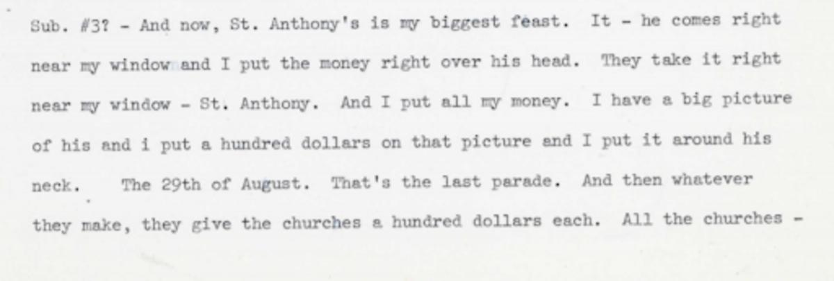 Espositio describes how the procession parade takes the statute of Saint Anthony's right be her window and she puts all of her money onto the statute. She also notes that she has a big picture of the Saint Anthony and puts hundred dollars on that picture and around his neck.